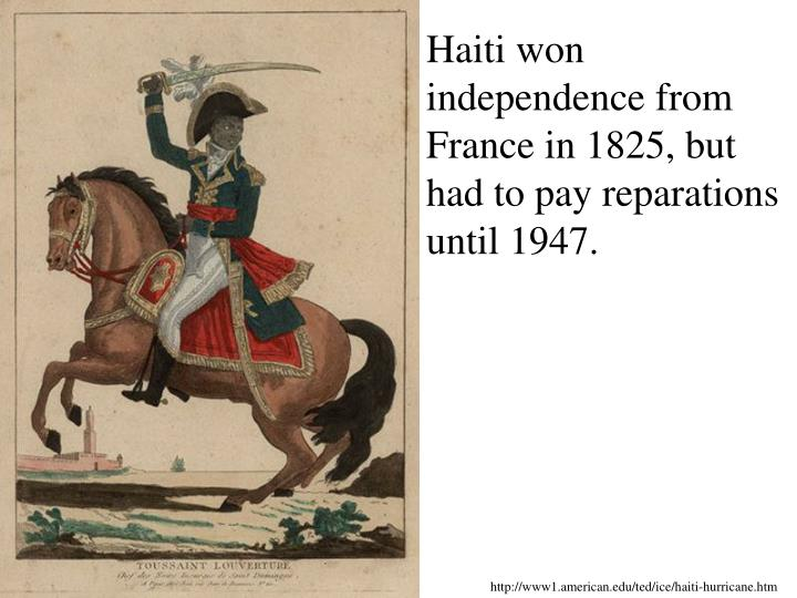 Haiti won independence from France in 1825, but had to pay reparations until 1947.