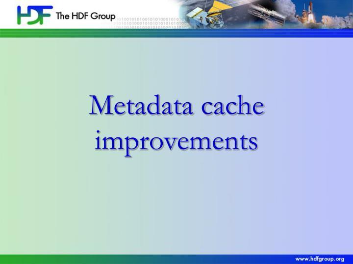 Metadata cache improvements