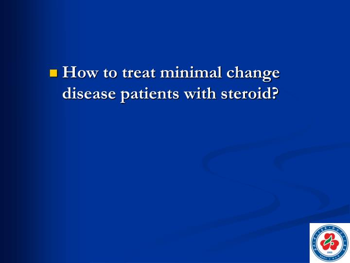 How to treat minimal change disease patients with steroid?