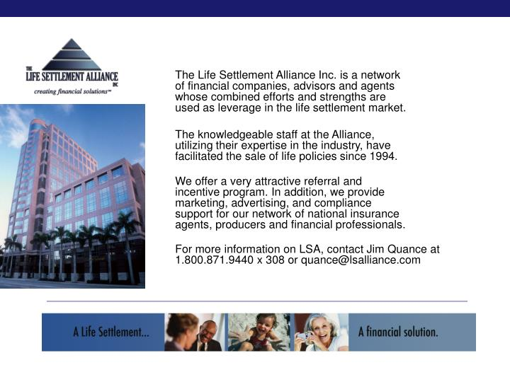 The Life Settlement Alliance Inc. is a network of financial companies, advisors and agents whose combined efforts and strengths are used as leverage in the life settlement market.