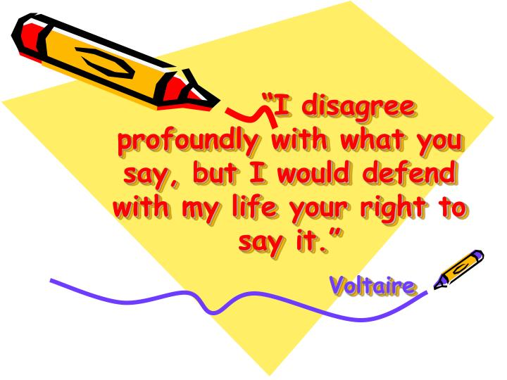 """I disagree profoundly with what you say, but I would defend with my life your right to sa..."