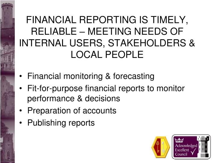 FINANCIAL REPORTING IS TIMELY, RELIABLE – MEETING NEEDS OF INTERNAL USERS, STAKEHOLDERS & LOCAL PEOPLE