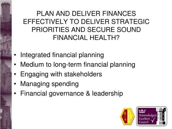 PLAN AND DELIVER FINANCES EFFECTIVELY TO DELIVER STRATEGIC PRIORITIES AND SECURE SOUND FINANCIAL HEALTH?