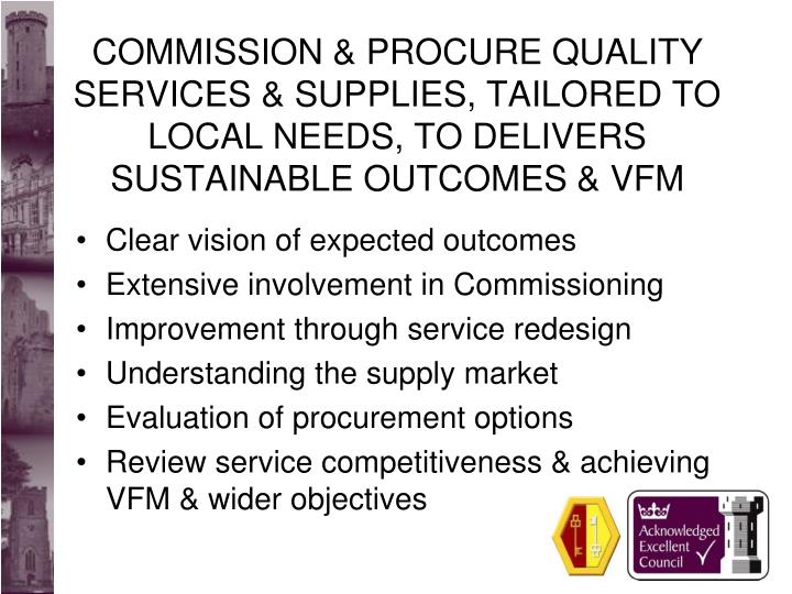 COMMISSION & PROCURE QUALITY SERVICES & SUPPLIES, TAILORED TO LOCAL NEEDS, TO DELIVERS SUSTAINABLE OUTCOMES & VFM