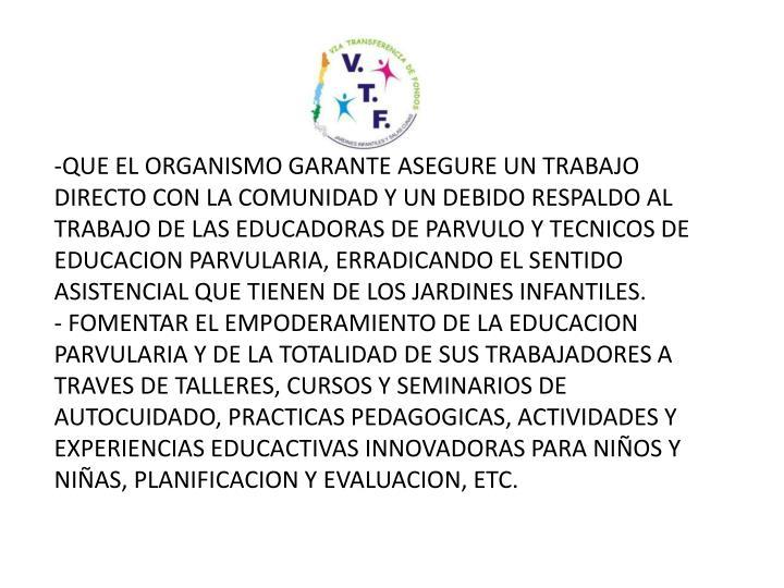 QUE EL ORGANISMO GARANTE ASEGURE UN TRABAJO DIRECTO CON LA COMUNIDAD Y UN DEBIDO RESPALDO AL TRABAJO DE LAS EDUCADORAS DE PARVULO Y TECNICOS DE EDUCACION PARVULARIA, ERRADICANDO EL SENTIDO ASISTENCIAL QUE TIENEN DE LOS JARDINES INFANTILES.