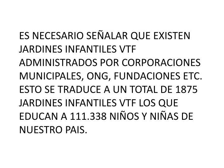 ES NECESARIO SEÑALAR QUE EXISTEN JARDINES INFANTILES VTF ADMINISTRADOS POR CORPORACIONES MUNICIPALES, ONG, FUNDACIONES ETC.