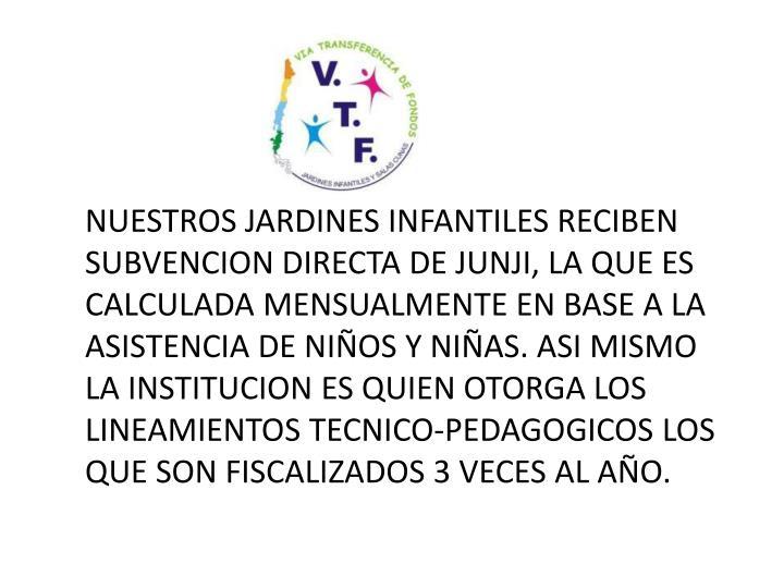 NUESTROS JARDINES INFANTILES RECIBEN SUBVENCION DIRECTA DE JUNJI, LA QUE ES CALCULADA MENSUALMENTE EN BASE A LA ASISTENCIA DE NIÑOS Y NIÑAS. ASI MISMO LA INSTITUCION ES QUIEN OTORGA LOS LINEAMIENTOS TECNICO-PEDAGOGICOS LOS QUE SON FISCALIZADOS 3 VECES AL AÑO.