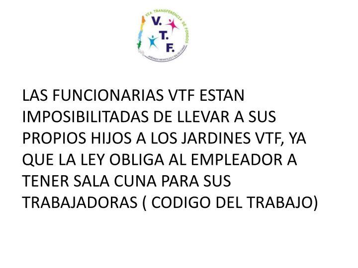 LAS FUNCIONARIAS VTF ESTAN IMPOSIBILITADAS DE LLEVAR A SUS PROPIOS HIJOS A LOS JARDINES VTF, YA QUE LA LEY OBLIGA AL EMPLEADOR A TENER SALA CUNA PARA SUS TRABAJADORAS ( CODIGO DEL TRABAJO)