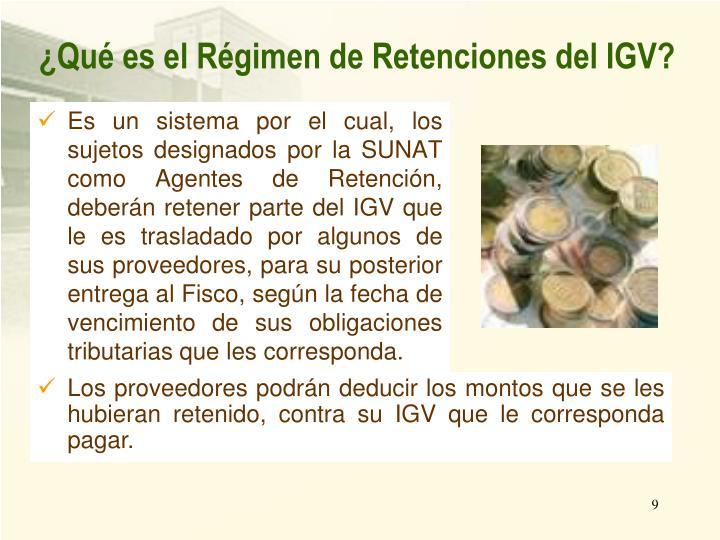 Es un sistema por el cual, los sujetos designados por la SUNAT como Agentes de Retención, deberán retener parte del IGV que le es trasladado por algunos de sus proveedores, para su posterior entrega al Fisco, según la fecha de vencimiento de sus obligaciones tributarias que les corresponda.