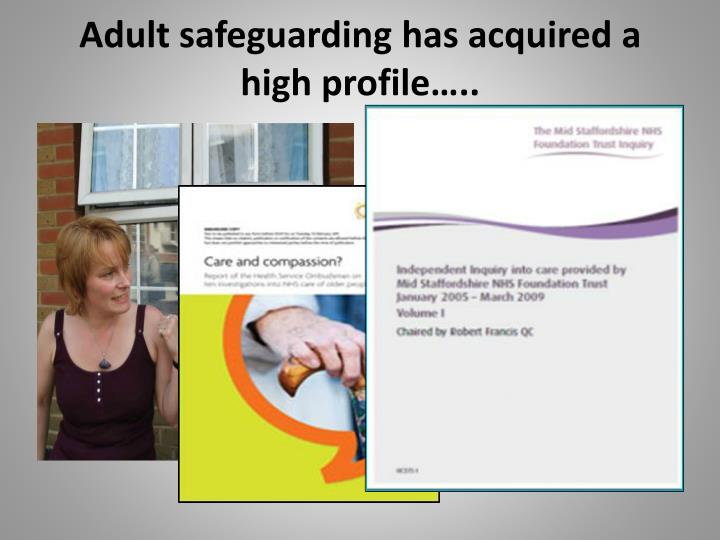 Adult safeguarding has acquired a high profile…..