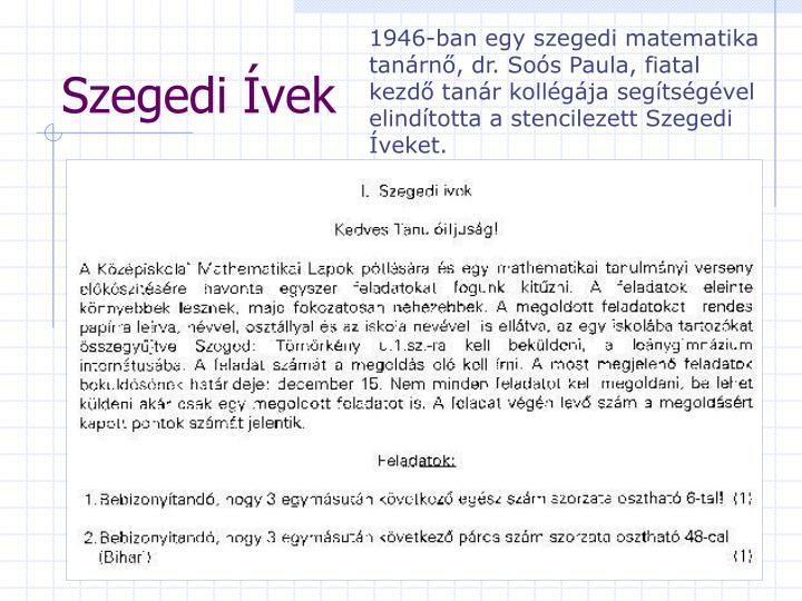 1946-ban egy szegedi matematika tanárnő, dr. Soós Paula, fiatal kezdő tanár kollégája segítségével elindította a stencilezett Szegedi Íveket.