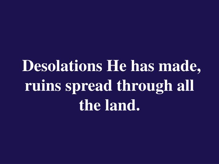 Desolations He has made, ruins spread through all the land.