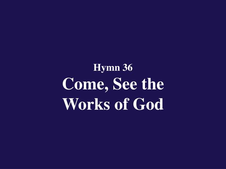 Hymn 36 come see the works of god