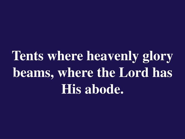 Tents where heavenly glory beams, where the Lord has His abode.