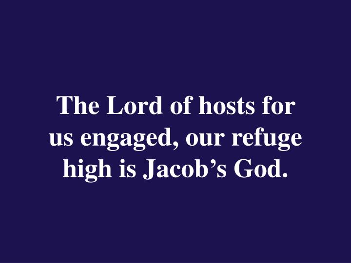 The Lord of hosts for                  us engaged, our refuge high is Jacob's God.