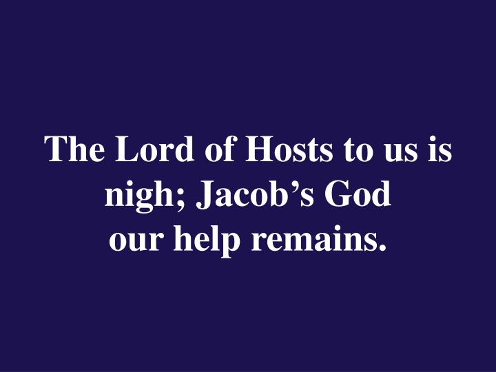 The Lord of Hosts to us is nigh; Jacob's God