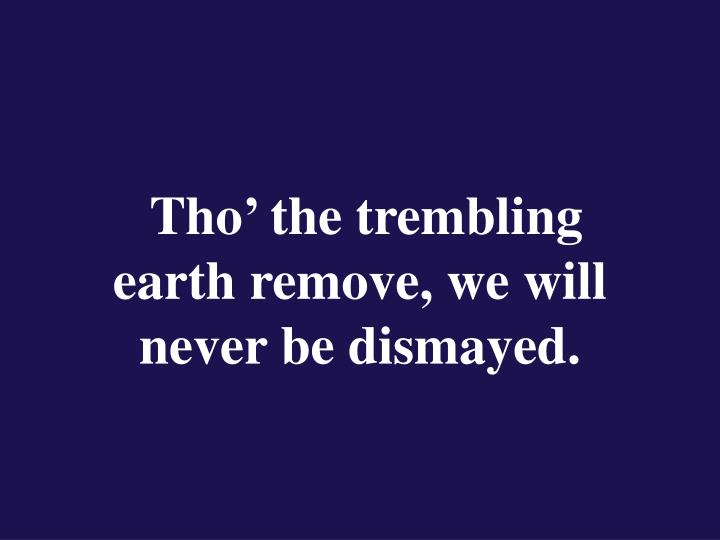 Tho the trembling earth remove we will never be dismayed