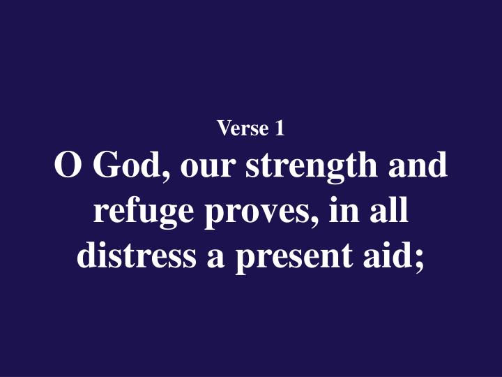Verse 1 o god our strength and refuge proves in all distress a present aid