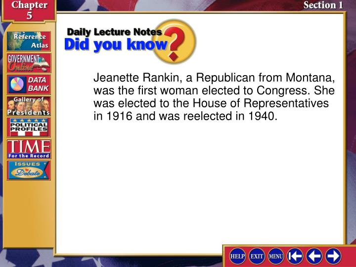Jeanette Rankin, a Republican from Montana, was the first woman elected to Congress. She was elected to the House of Representatives in 1916 and was reelected in 1940.