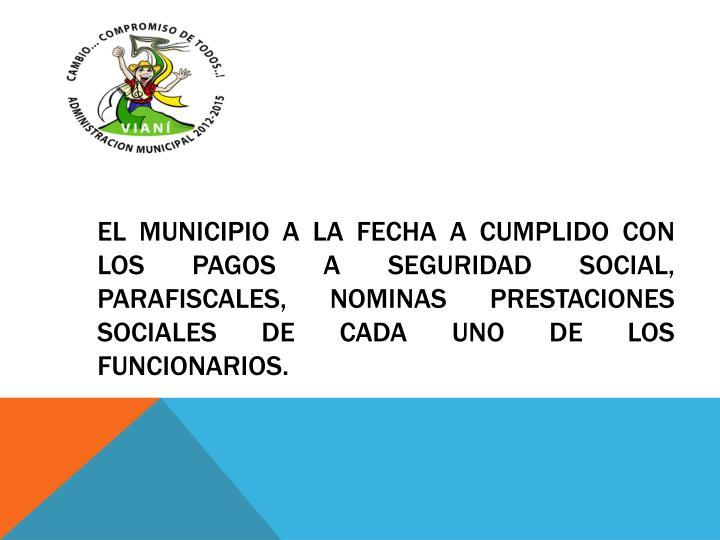 El municipio a la fecha a cumplido con los pagos a seguridad social, parafiscales, nominas prestaciones sociales de cada uno de los funcionarios.
