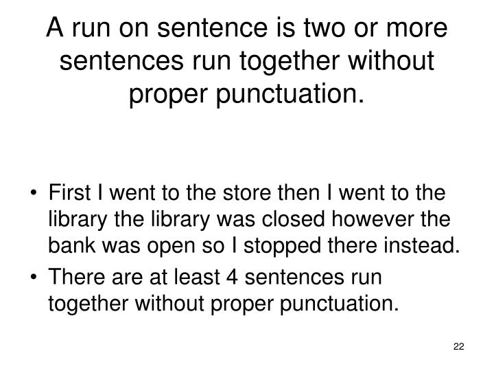 A run on sentence is two or more sentences run together without proper punctuation.