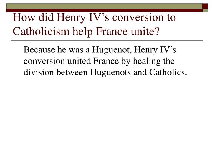 How did Henry IV's conversion to Catholicism help France unite?