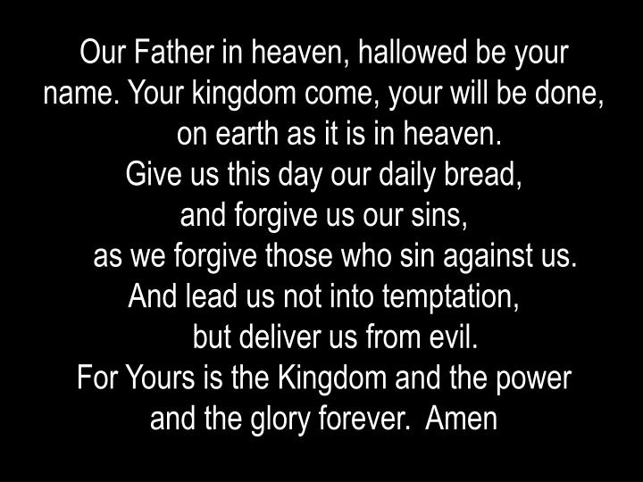 Our Father in heaven, hallowed be your name. Your kingdom come, your will be done,