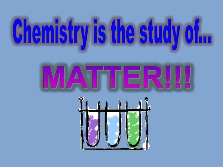 Chemistry is the study of...