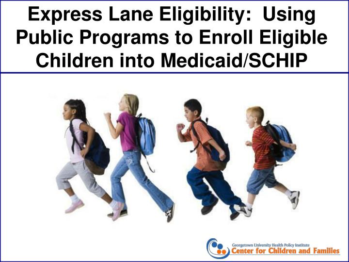 Express Lane Eligibility:  Using Public Programs to Enroll Eligible Children into Medicaid/SCHIP