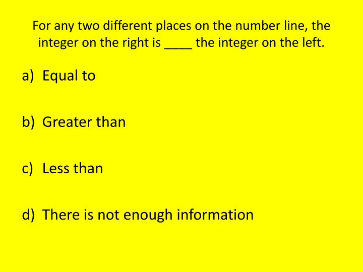 For any two different places on the number line, the integer on the right is ____ the integer on the left.