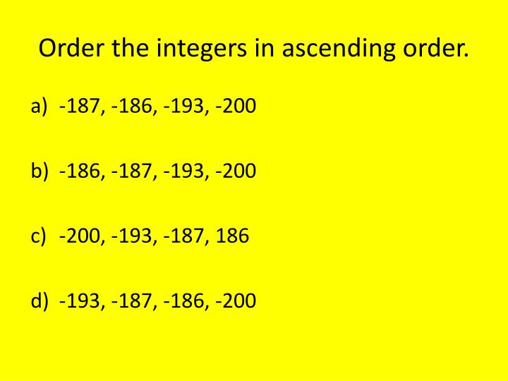 Order the integers in ascending order.