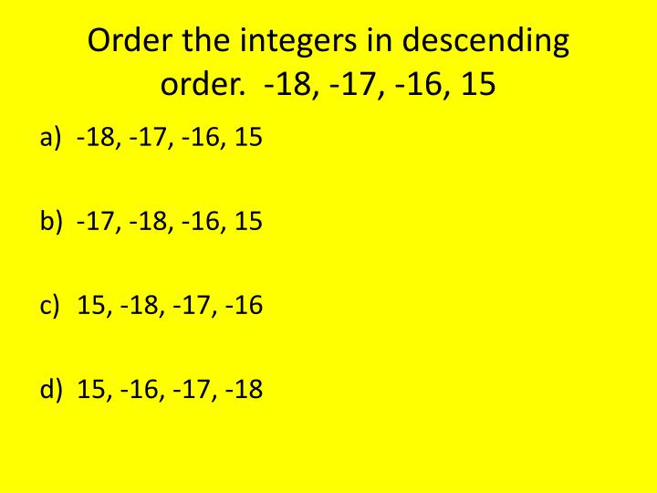 Order the integers in descending order.  -18, -17, -16, 15