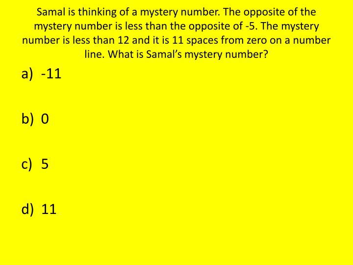 Samal is thinking of a mystery number. The opposite of the mystery number is less than the opposite of -5. The mystery number is less than 12 and it is 11 spaces from zero on a number line. What is Samal's mystery number?