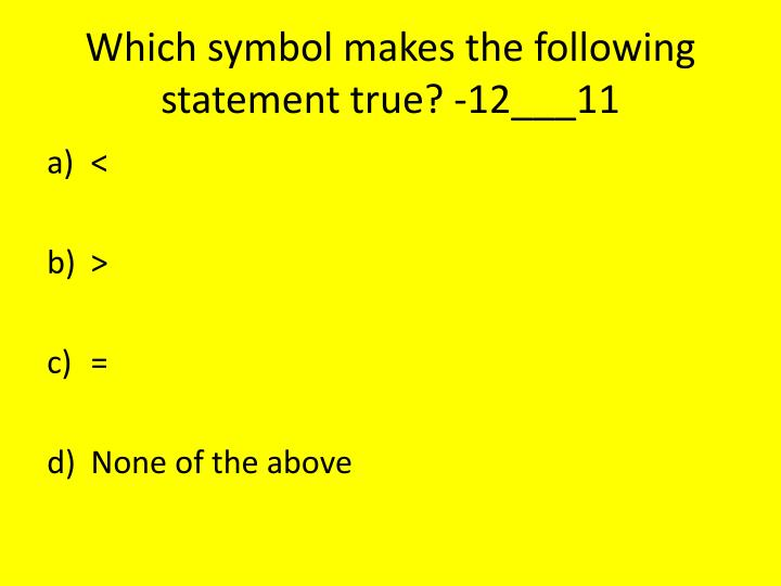 Which symbol makes the following statement true? -12___11