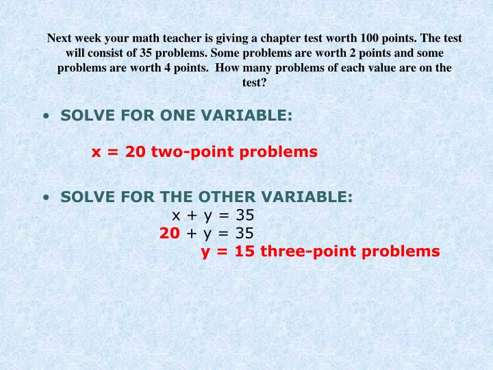 Next week your math teacher is giving a chapter test worth 100 points. The test will consist of 35 problems. Some problems are worth 2 points and some problems are worth 4 points.  How many problems of each value are on the test?