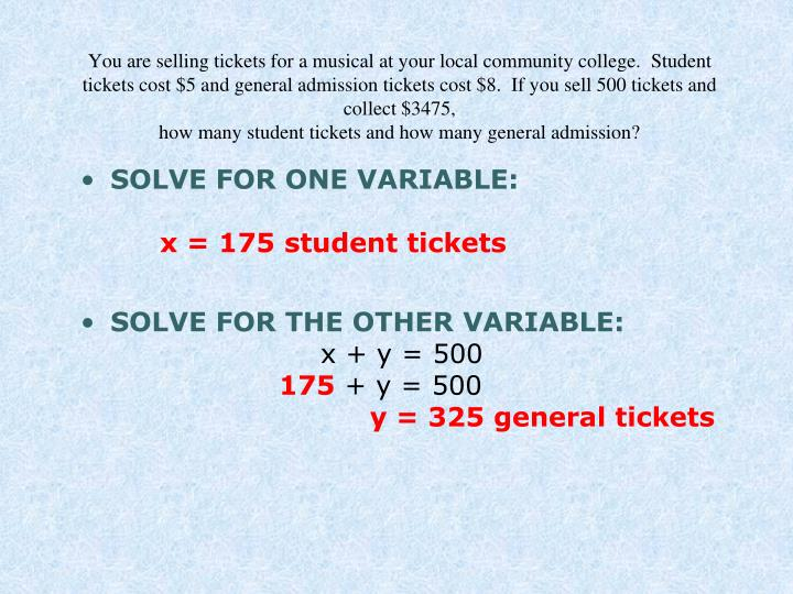 You are selling tickets for a musical at your local community college.  Student tickets cost $5 and general admission tickets cost $8.  If you sell 500 tickets and collect $3475,