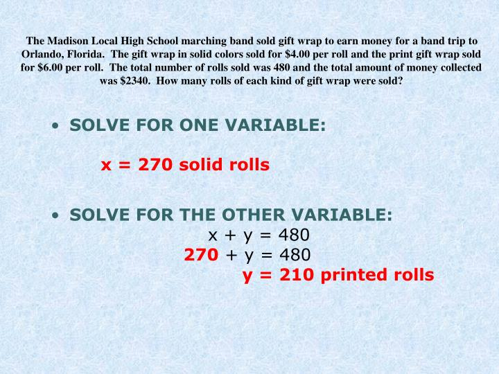 The Madison Local High School marching band sold gift wrap to earn money for a band trip to Orlando, Florida.  The gift wrap in solid colors sold for $4.00 per roll and the print gift wrap sold for $6.00 per roll.  The total number of rolls sold was 480 and the total amount of money collected was $2340.  How many rolls of each kind of gift wrap were sold?