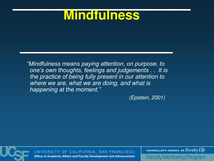 """Mindfulness means paying attention, on purpose, to one's own thoughts, feelings and judgements . .  It is the practice of being fully present in our attention to where we are, what we are doing, and what is happening at the moment."""