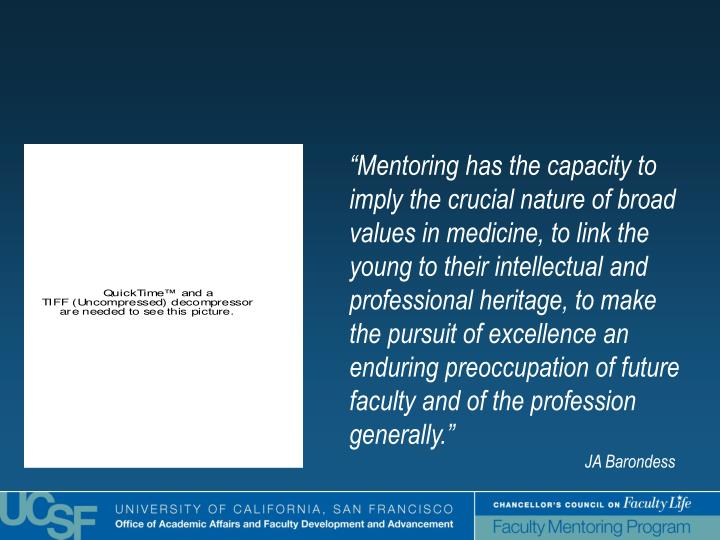 """Mentoring has the capacity to imply the crucial nature of broad values in medicine, to link the young to their intellectual and professional heritage, to make the pursuit of excellence an enduring preoccupation of future faculty and of the profession generally."""