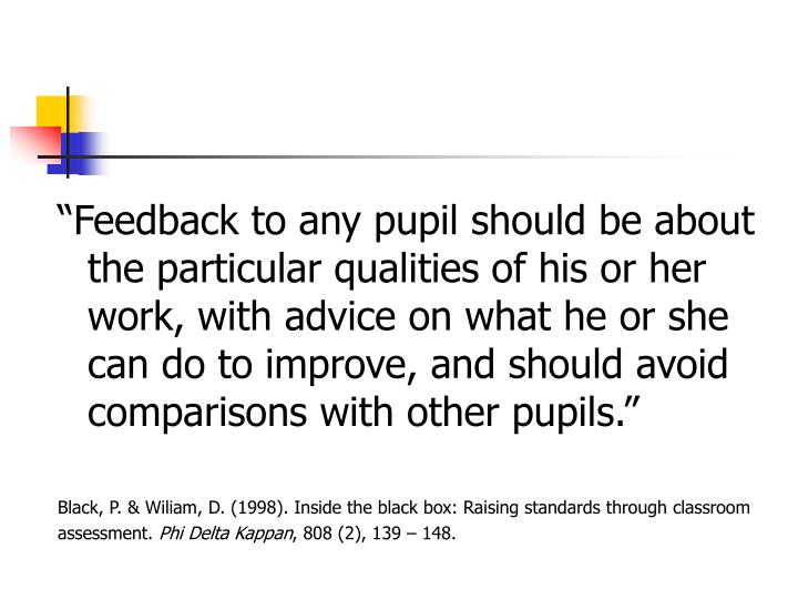 """Feedback to any pupil should be about the particular qualities of his or her work, with advice on what he or she can do to improve, and should avoid comparisons with other pupils."""