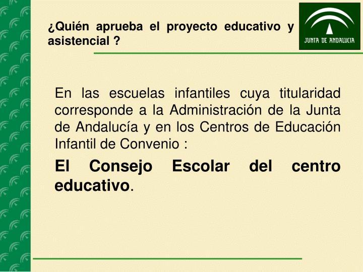 ¿Quién aprueba el proyecto educativo y asistencial ?