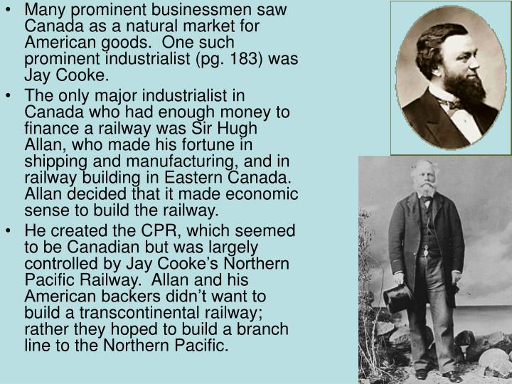 Many prominent businessmen saw Canada as a natural market for American goods.  One such prominent industrialist (pg. 183) was Jay Cooke.