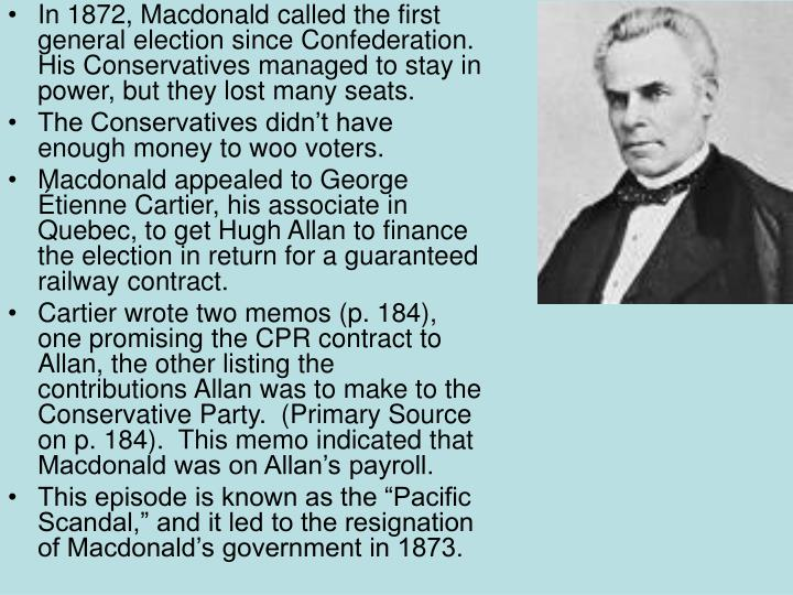 In 1872, Macdonald called the first general election since Confederation.  His Conservatives managed to stay in power, but they lost many seats.