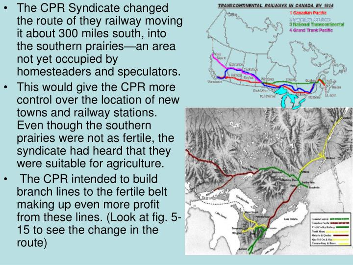 The CPR Syndicate changed the route of they railway moving it about 300 miles south, into the southern prairies—an area not yet occupied by homesteaders and speculators.