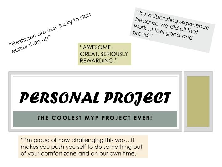 personal project essay The personal essay is helpful to teachers because it gives them a snapshot of your grasp of the language, composition, and creativity the assignment is really quite easy, it's about you after all, so this is your opportunity to shine.