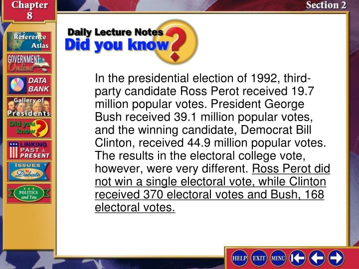 In the presidential election of 1992, third-party candidate Ross Perot received 19.7 million popular votes. President George Bush received 39.1 million popular votes, and the winning candidate, Democrat Bill Clinton, received 44.9 million popular votes. The results in the electoral college vote, however, were very different.