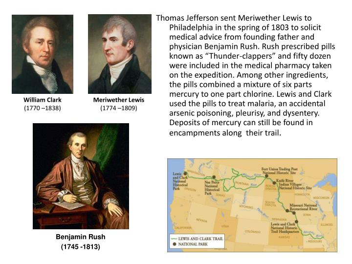 "Thomas Jefferson sent Meriwether Lewis to Philadelphia in the spring of 1803 to solicit medical advice from founding father and  physician Benjamin Rush. Rush prescribed pills known as ""Thunder-clappers"" and fifty dozen were included in the medical pharmacy taken on the expedition. Among other ingredients, the pills combined a mixture of six parts mercury to one part chlorine. Lewis and Clark used the pills to treat malaria, an accidental arsenic poisoning, pleurisy, and dysentery.  Deposits of mercury can still be found in encampments along  their trail"