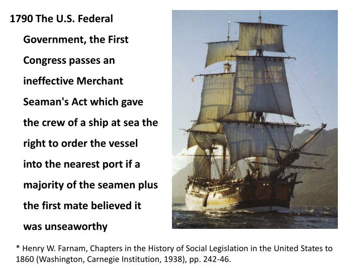 1790 The U.S. Federal Government, the First Congress passes an ineffective Merchant Seaman's Act which gave the crew of a ship at sea the right to order the vessel into the nearest port if a majority of the seamen plus the first mate believed it was unseaworthy