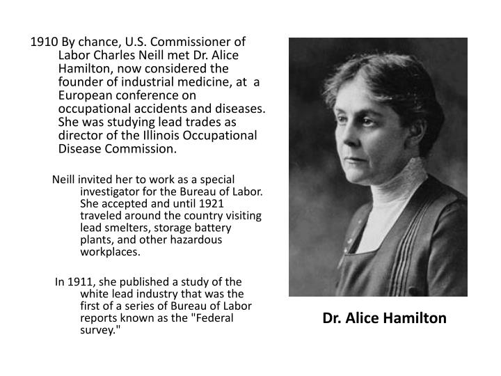 By chance, U.S. Commissioner of Labor Charles Neill met Dr. Alice Hamilton, now considered the founder of industrial medicine, at  a European conference on occupational accidents and diseases. She was studying lead trades as director of the Illinois Occupational Disease Commission.