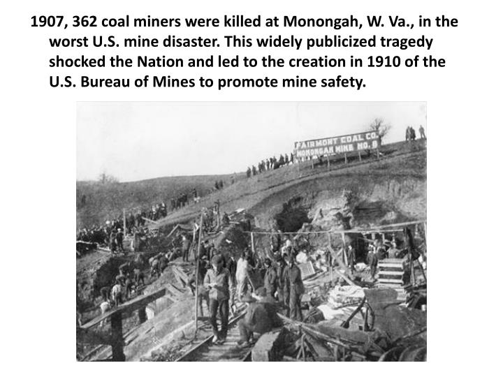 1907, 362 coal miners were killed at Monongah, W. Va., in the worst U.S. mine disaster. This widely publicized tragedy shocked the Nation and led to the creation in 1910 of the U.S. Bureau of Mines to promote mine safety.
